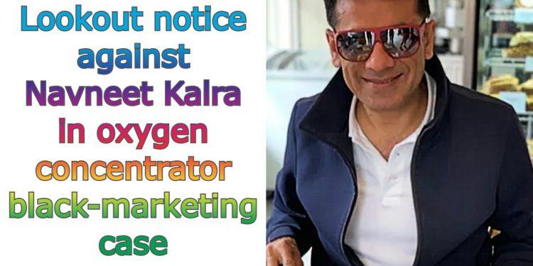 Lookout notice against Navneet Kalra in oxygen concentrator black-marketing case