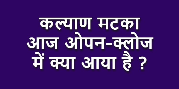 Kalyan Matka Aaj Opne-Close -कल्याण मटका आज ओपन क्लोज